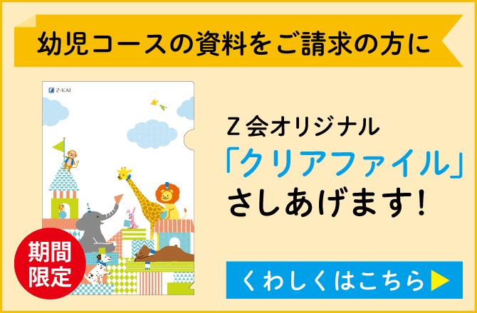 【期間限定】幼児コースの資料をご請求の方に Z会オリジナル「クリアファイル」さしあげます! くわしくはこちら