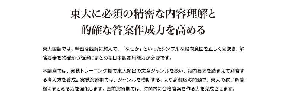 東大に必須の精密な内容理解と 的確な答案作成力を高める 東大国語では、精密な読解に加えて、「なぜか」といったシンプルな設問意図を正しく見抜き、解答要素を的確かつ簡潔にまとめる日本語運用能力が必要です。 本講座では、実戦トレーニング期で東大頻出の文章ジャンルを扱い、設問要求を踏まえて解答する考え方を養成。実戦演習期では、ジャンルを横断する、より高難度の問題で、東大の狭い解答欄にまとめる力を強化します。直前演習期では、時間内に合格答案を作る力を完成させます。