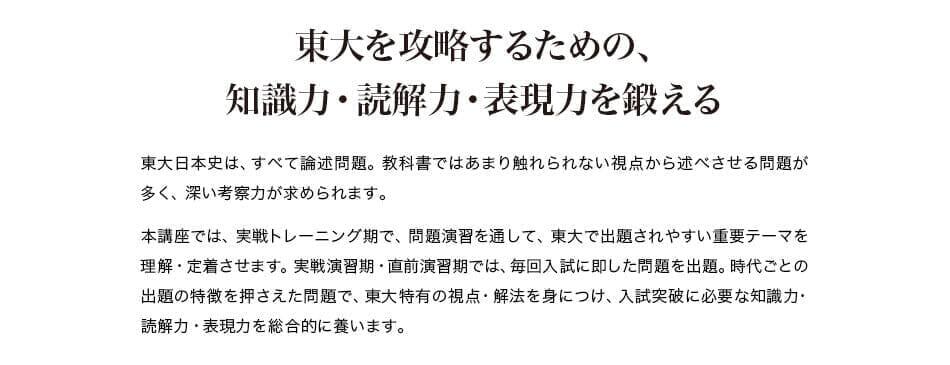 東大を攻略するための、 知識力・読解力・表現力を鍛える 東大日本史は、すべて論述問題。教科書ではあまり触れられない視点から述べさせる問題が多く、深い考察力が求められます。 本講座では、実戦トレーニング期で、問題演習を通して、東大で出題されやすい重要テーマを理解・定着させます。実戦演習期・直前演習期では、毎回入試に即した問題を出題。時代ごとの出題の特徴を押さえた問題で、東大特有の視点・解法を身につけ、入試突破に必要な知識力・読解力・表現力を総合的に養います。