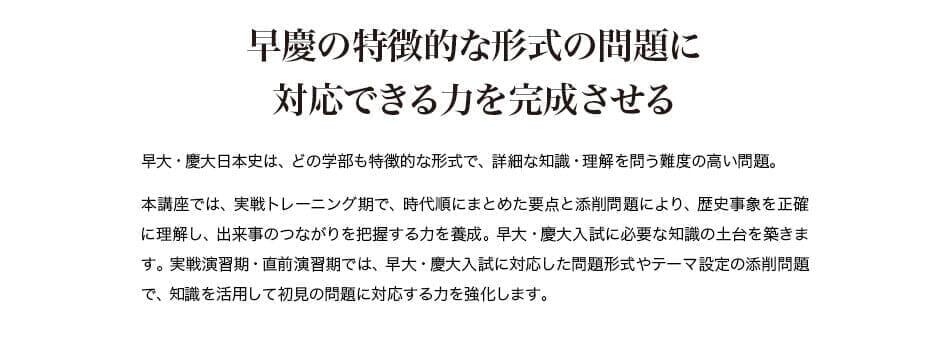 早慶の特徴的な形式の問題に対応できる力を完成させる 早大・慶大日本史は、どの学部も特徴的な形式で、詳細な知識・理解を問う難度の高い問題。 本講座では、実戦トレーニング期で、時代順にまとめた要点と添削問題により、歴史事象を正確に理解し、出来事のつながりを把握する力を養成。早大・慶大入試に必要な知識の土台を築きます。実戦演習期・直前演習期では、早大・慶大入試に対応した問題形式やテーマ設定の添削問題で、知識を活用して初見の問題に対応する力を強化します。