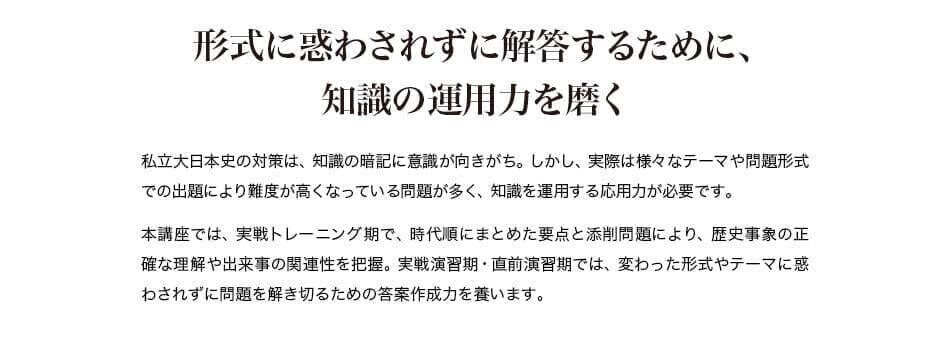 形式に惑わされずに解答するために、知識の運用力を磨く 私立大日本史の対策は、知識の暗記に意識が向きがち。しかし、実際は様々なテーマや問題形式での出題により難度が高くなっている問題が多く、知識を運用する応用力が必要です。本講座では、実戦トレーニング期で、時代順にまとめた要点と添削問題により、歴史事象の正確な理解や出来事の関連性を把握。実戦演習期・直前演習期では、変わった形式やテーマに惑わされずに問題を解き切るための答案作成力を養います。