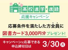 高校進学・進級応援キャンペーン実施中。応募条件を満たした方全員に、図書カード3000円分プレゼント!キャンペーンに応募できる申込締切日は3月30日(月)