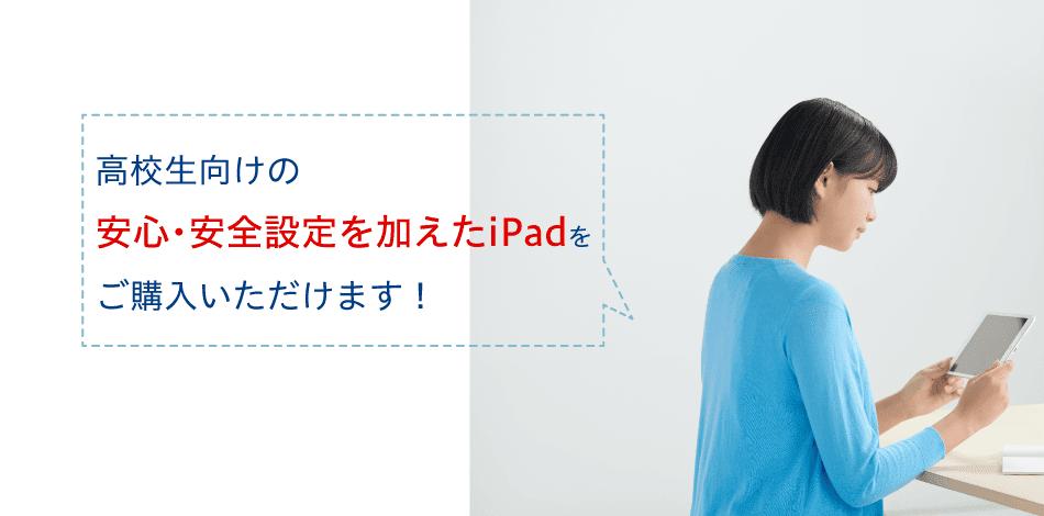 高校生向けの安心・安全設定を加えたiPadをご購入いただけます!