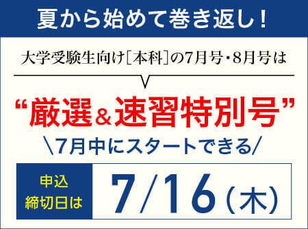 夏から始めて巻き返し!大学受験生向け[本科]の7月号・8月号は厳選&速習特別号。7月中にスタートできる申し込み締め切り日は7月16日。
