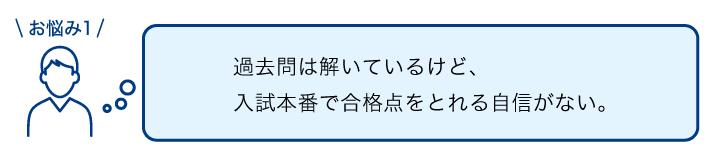 PC_お悩み1 過去問は解いているけど、入試本番で合格点をとれる自信がない。