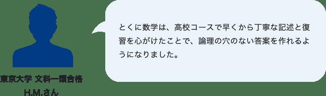 東京大学 文科一類合格H.M.さんとくに数学は、高校コースで早くから丁寧な記述と復習を心がけたことで、論理の穴のない答案を作れるようになりました。
