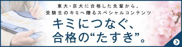 東大京大に合格した先輩から受験生のキミに贈るスペシャルコンテンツ。キミにつなぐ合格のたすき。