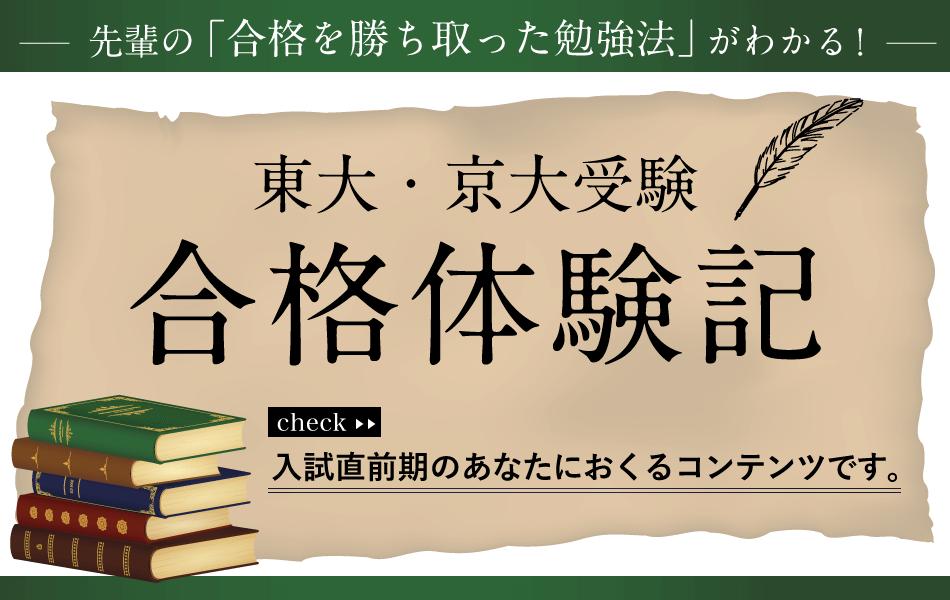 先輩の「合格を勝ち取った勉強法」がわかる!東大・京大受験生の合格体験記。入試直前期のあなたにおくるコンテンツです!