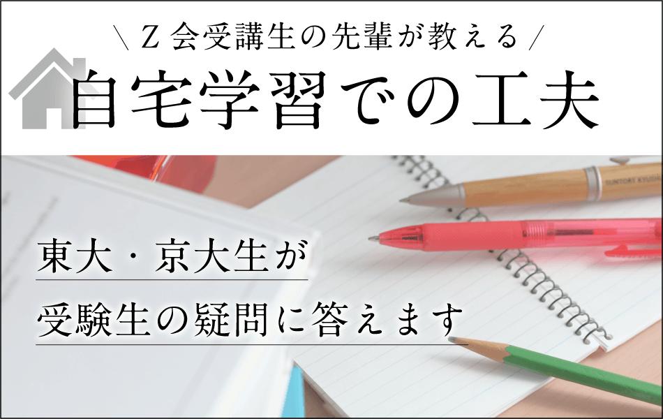 Z会を受講していた先輩が教える「自宅学習での工夫」。東大・京大生が受験生の疑問に答えます。
