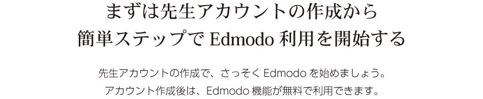 まずは先生アカウントの作成から 簡単ステップでEdmodo利用を開始する。先生アカウントの作成で、さっそくEdmodoを始めましょう。 アカウント作成後は、Edmodo機能が無料で利用できます。